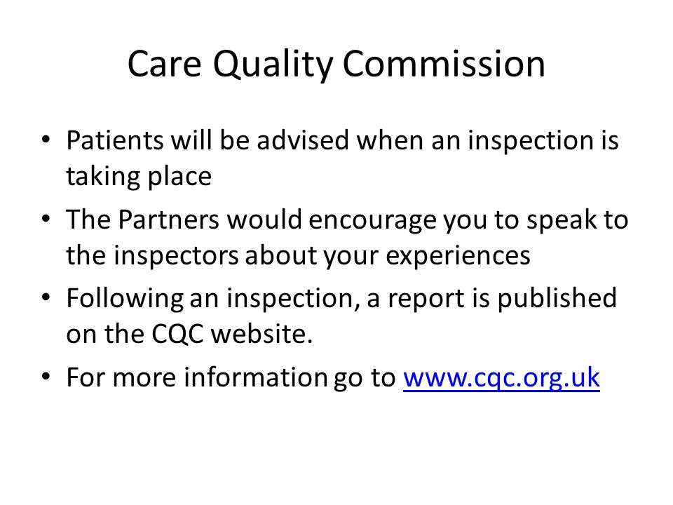 Care Quality Commission Patients will be advised when an inspection is taking place The Partners would encourage you to speak to the inspectors about your experiences Following an inspection, a report is published on the CQC website.