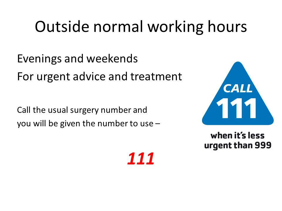 Outside normal working hours Evenings and weekends For urgent advice and treatment Call the usual surgery number and you will be given the number to u