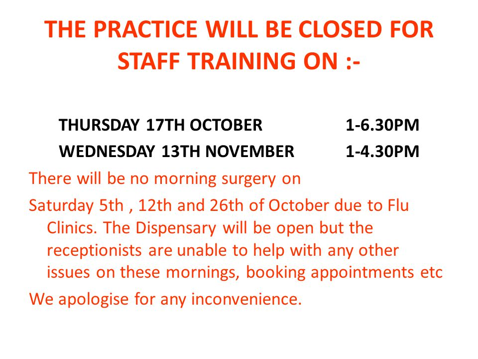THE PRACTICE WILL BE CLOSED FOR STAFF TRAINING ON :- THURSDAY 17TH OCTOBER PM WEDNESDAY 13TH NOVEMBER PM There will be no morning surgery on Saturday 5th, 12th and 26th of October due to Flu Clinics.