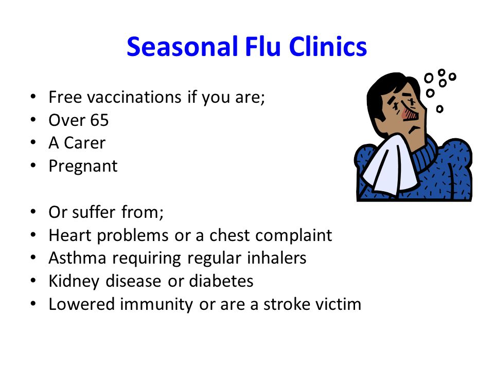 Seasonal Flu Clinics Free vaccinations if you are; Over 65 A Carer Pregnant Or suffer from; Heart problems or a chest complaint Asthma requiring regular inhalers Kidney disease or diabetes Lowered immunity or are a stroke victim