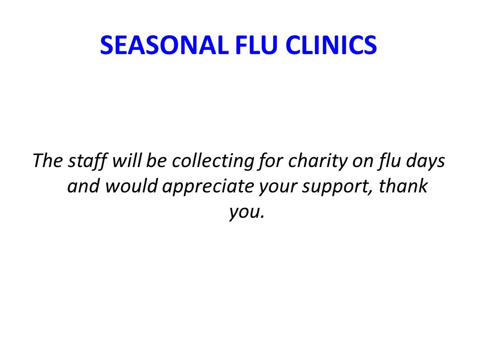 SEASONAL FLU CLINICS The staff will be collecting for charity on flu days and would appreciate your support, thank you.