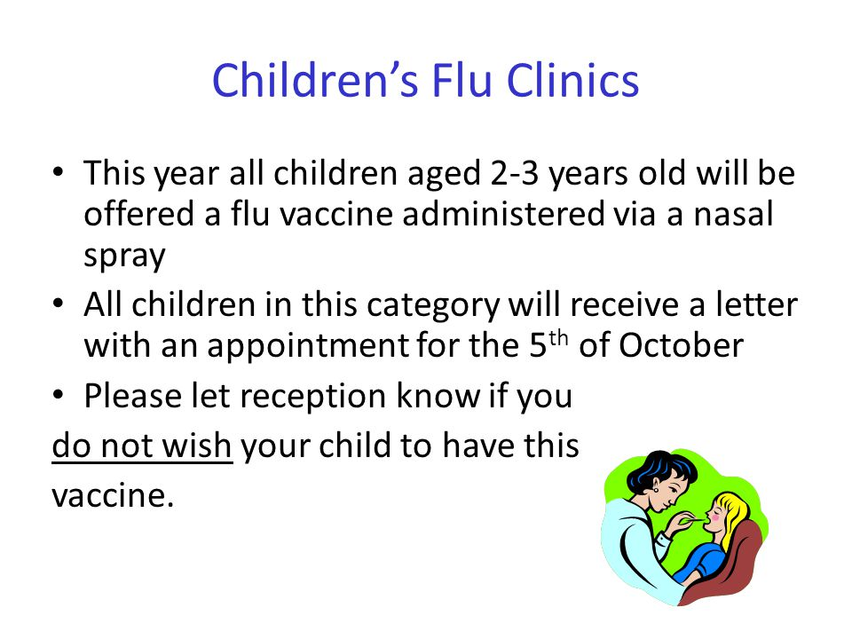 Children's Flu Clinics This year all children aged 2-3 years old will be offered a flu vaccine administered via a nasal spray All children in this cat