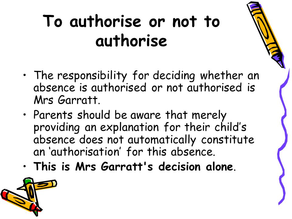 To authorise or not to authorise The responsibility for deciding whether an absence is authorised or not authorised is Mrs Garratt. Parents should be