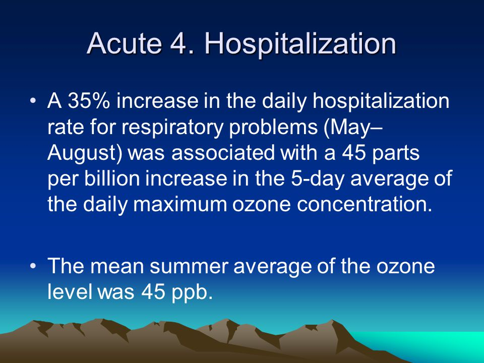 Acute 4. Hospitalization A 35% increase in the daily hospitalization rate for respiratory problems (May– August) was associated with a 45 parts per bi