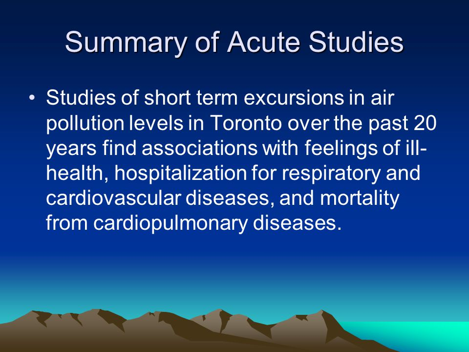 Summary of Acute Studies Studies of short term excursions in air pollution levels in Toronto over the past 20 years find associations with feelings of ill- health, hospitalization for respiratory and cardiovascular diseases, and mortality from cardiopulmonary diseases.