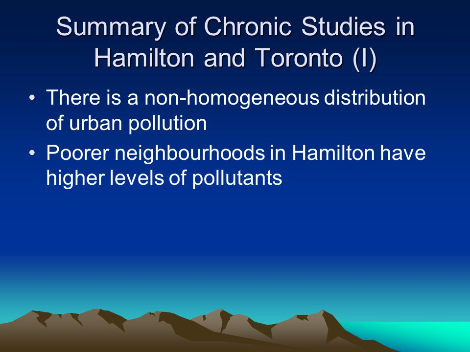 Summary of Chronic Studies in Hamilton and Toronto (I) There is a non-homogeneous distribution of urban pollution Poorer neighbourhoods in Hamilton have higher levels of pollutants