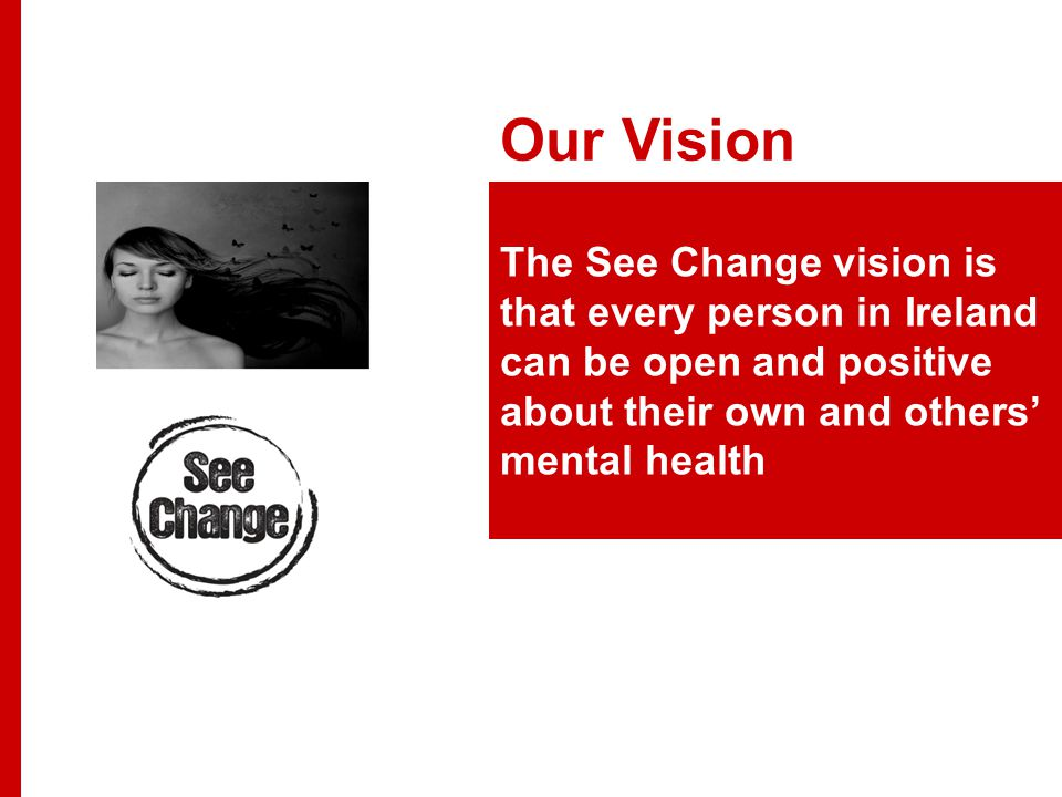Our Vision The See Change vision is that every person in Ireland can be open and positive about their own and others' mental health
