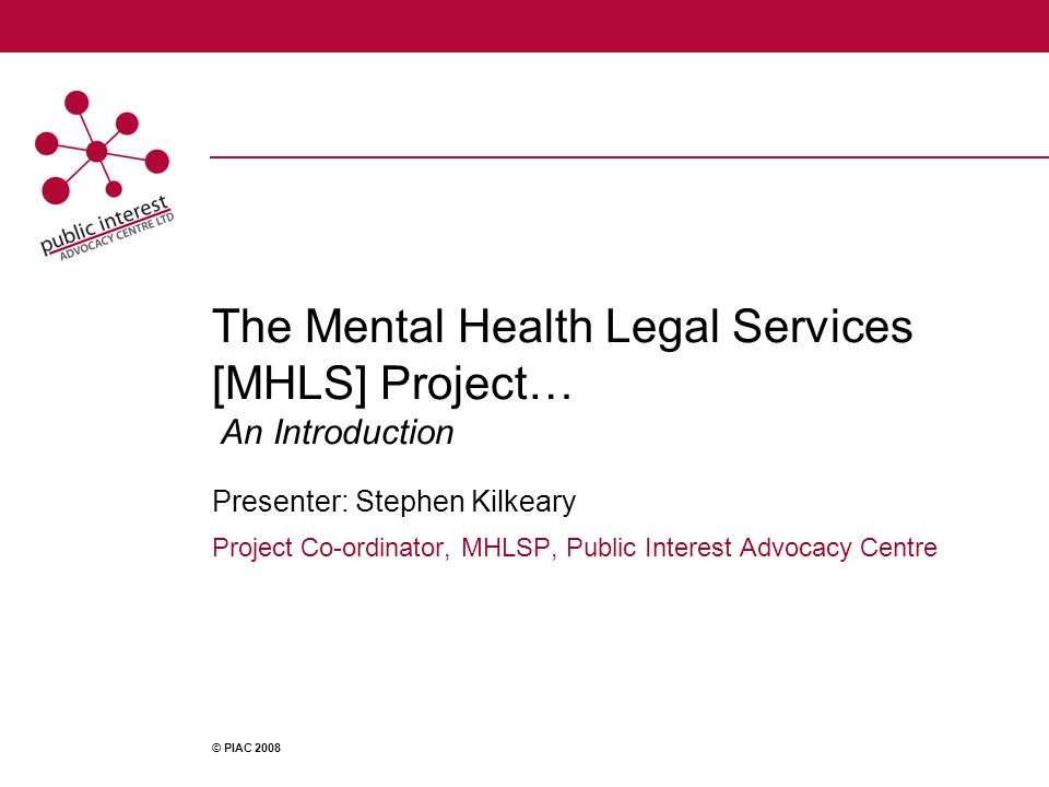 The Mental Health Legal Services [MHLS] Project… An Introduction Presenter: Stephen Kilkeary Project Co-ordinator, MHLSP, Public Interest Advocacy Centre © PIAC 2008