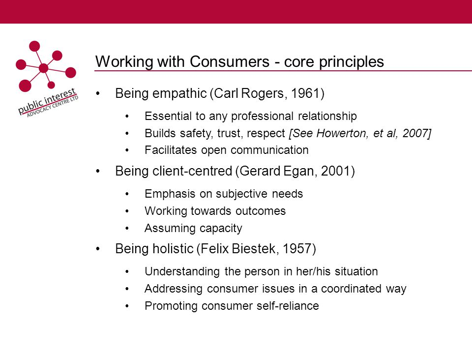 Working with Consumers - core principles Being empathic (Carl Rogers, 1961) Essential to any professional relationship Builds safety, trust, respect [See Howerton, et al, 2007] Facilitates open communication Being client-centred (Gerard Egan, 2001) Emphasis on subjective needs Working towards outcomes Assuming capacity Being holistic (Felix Biestek, 1957) Understanding the person in her/his situation Addressing consumer issues in a coordinated way Promoting consumer self-reliance