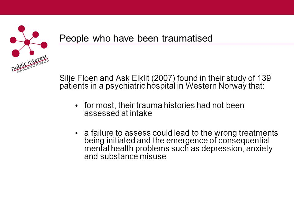 People who have been traumatised Silje Floen and Ask Elklit (2007) found in their study of 139 patients in a psychiatric hospital in Western Norway that: for most, their trauma histories had not been assessed at intake a failure to assess could lead to the wrong treatments being initiated and the emergence of consequential mental health problems such as depression, anxiety and substance misuse