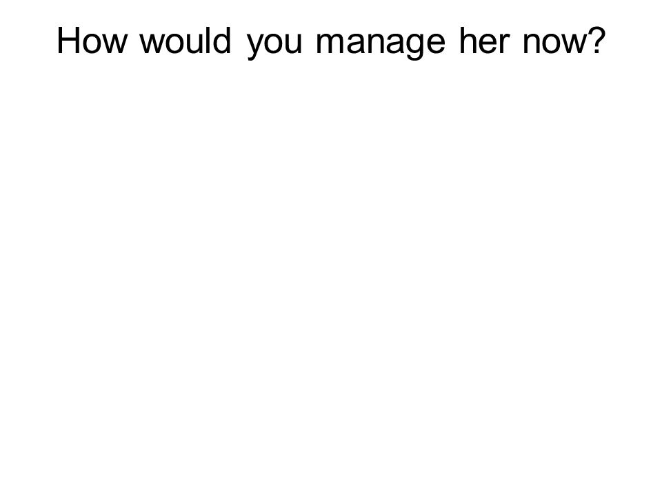 How would you manage her now