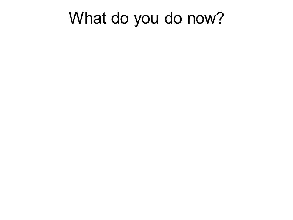What do you do now
