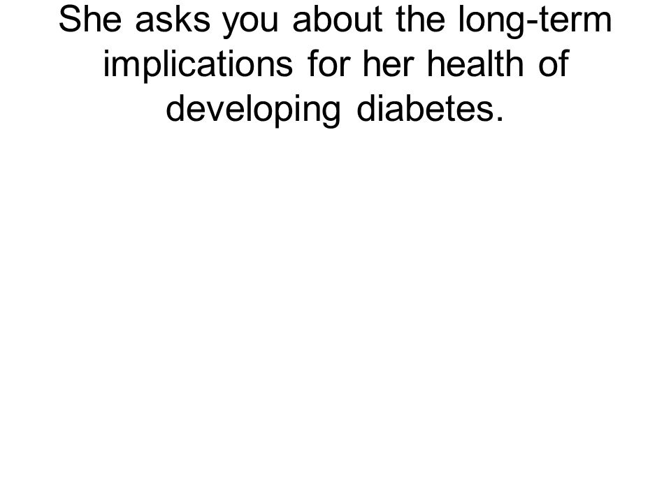 She asks you about the long-term implications for her health of developing diabetes.