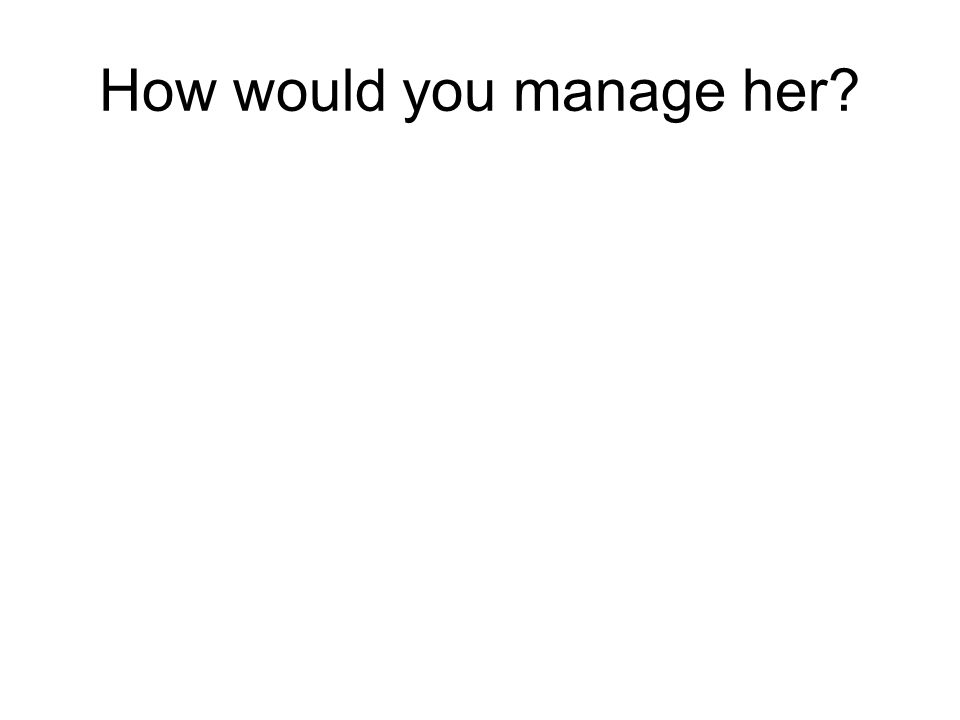 How would you manage her