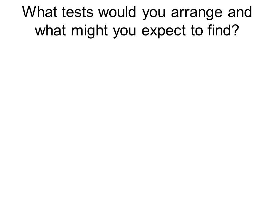 What tests would you arrange and what might you expect to find