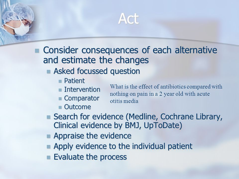 Act Consider consequences of each alternative and estimate the changes Consider consequences of each alternative and estimate the changes Asked focussed question Asked focussed question Patient Patient Intervention Intervention Comparator Comparator Outcome Outcome Search for evidence (Medline, Cochrane Library, Clinical evidence by BMJ, UpToDate) Search for evidence (Medline, Cochrane Library, Clinical evidence by BMJ, UpToDate) Appraise the evidence Appraise the evidence Apply evidence to the individual patient Apply evidence to the individual patient Evaluate the process Evaluate the process What is the effect of antibiotics compared with nothing on pain in a 2 year old with acute otitis media