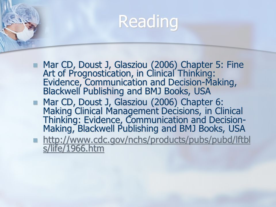 Reading Mar CD, Doust J, Glasziou (2006) Chapter 5: Fine Art of Prognostication, in Clinical Thinking: Evidence, Communication and Decision-Making, Blackwell Publishing and BMJ Books, USA Mar CD, Doust J, Glasziou (2006) Chapter 5: Fine Art of Prognostication, in Clinical Thinking: Evidence, Communication and Decision-Making, Blackwell Publishing and BMJ Books, USA Mar CD, Doust J, Glasziou (2006) Chapter 6: Making Clinical Management Decisions, in Clinical Thinking: Evidence, Communication and Decision- Making, Blackwell Publishing and BMJ Books, USA Mar CD, Doust J, Glasziou (2006) Chapter 6: Making Clinical Management Decisions, in Clinical Thinking: Evidence, Communication and Decision- Making, Blackwell Publishing and BMJ Books, USA http://www.cdc.gov/nchs/products/pubs/pubd/lftbl s/life/1966.htm http://www.cdc.gov/nchs/products/pubs/pubd/lftbl s/life/1966.htm http://www.cdc.gov/nchs/products/pubs/pubd/lftbl s/life/1966.htm http://www.cdc.gov/nchs/products/pubs/pubd/lftbl s/life/1966.htm