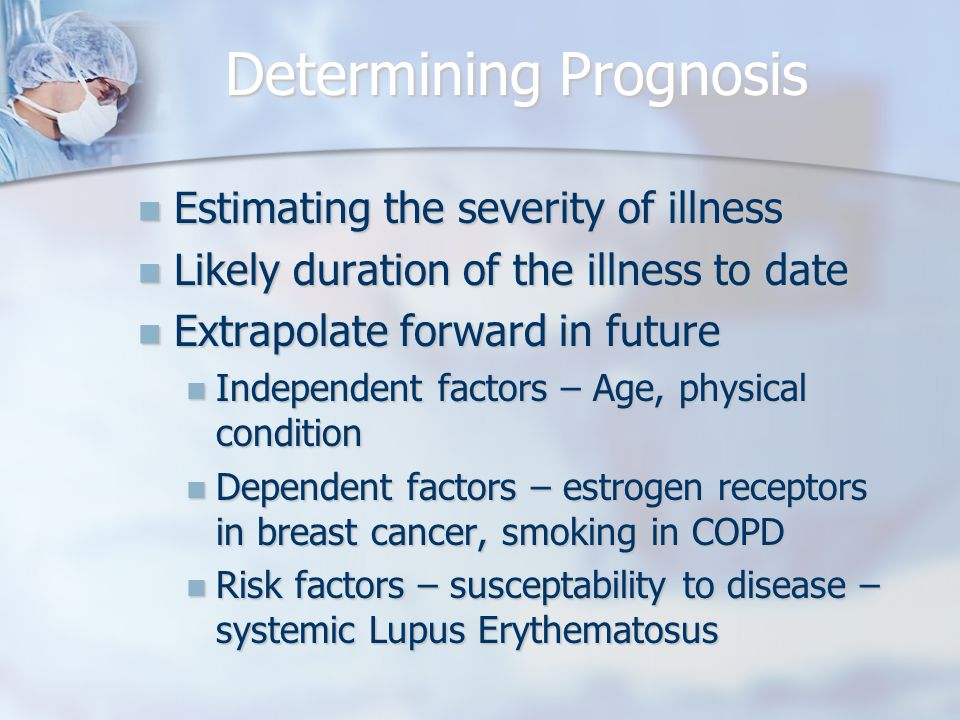 Determining Prognosis Estimating the severity of illness Estimating the severity of illness Likely duration of the illness to date Likely duration of the illness to date Extrapolate forward in future Extrapolate forward in future Independent factors – Age, physical condition Independent factors – Age, physical condition Dependent factors – estrogen receptors in breast cancer, smoking in COPD Dependent factors – estrogen receptors in breast cancer, smoking in COPD Risk factors – susceptability to disease – systemic Lupus Erythematosus Risk factors – susceptability to disease – systemic Lupus Erythematosus