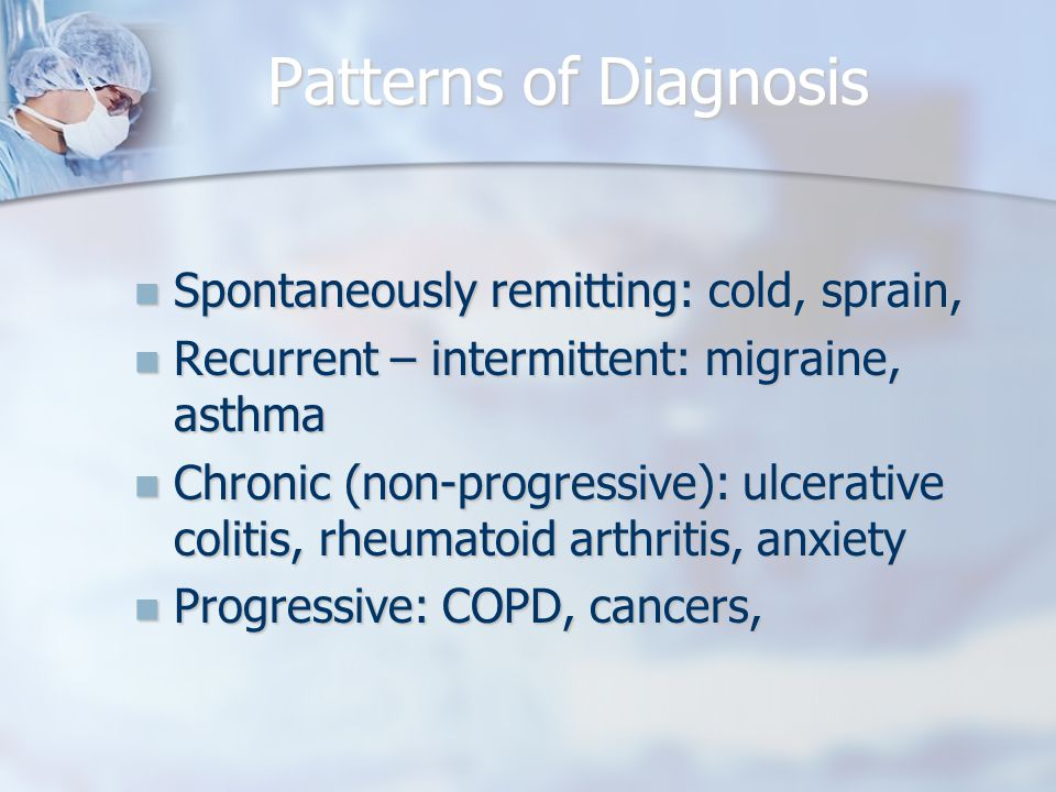 Patterns of Diagnosis Spontaneously remitting: cold, sprain, Spontaneously remitting: cold, sprain, Recurrent – intermittent: migraine, asthma Recurrent – intermittent: migraine, asthma Chronic (non-progressive): ulcerative colitis, rheumatoid arthritis, anxiety Chronic (non-progressive): ulcerative colitis, rheumatoid arthritis, anxiety Progressive: COPD, cancers, Progressive: COPD, cancers,