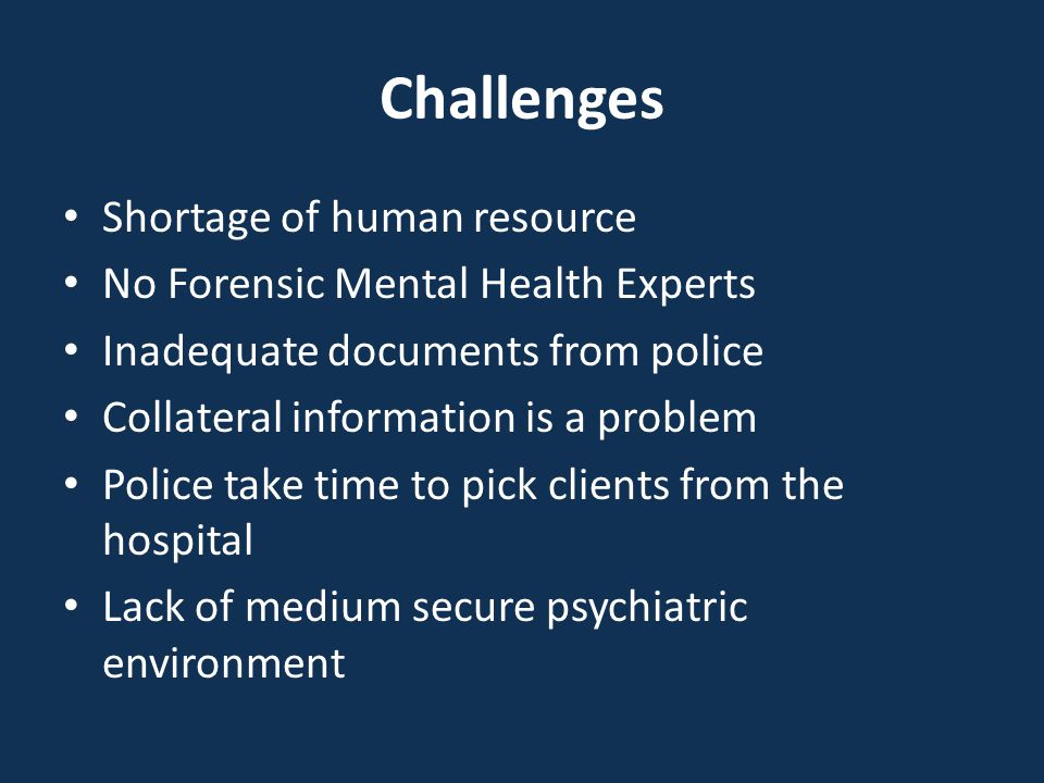 Challenges Shortage of human resource No Forensic Mental Health Experts Inadequate documents from police Collateral information is a problem Police ta