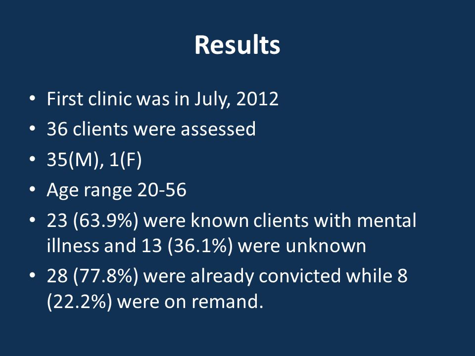 Results First clinic was in July, 2012 36 clients were assessed 35(M), 1(F) Age range 20-56 23 (63.9%) were known clients with mental illness and 13 (