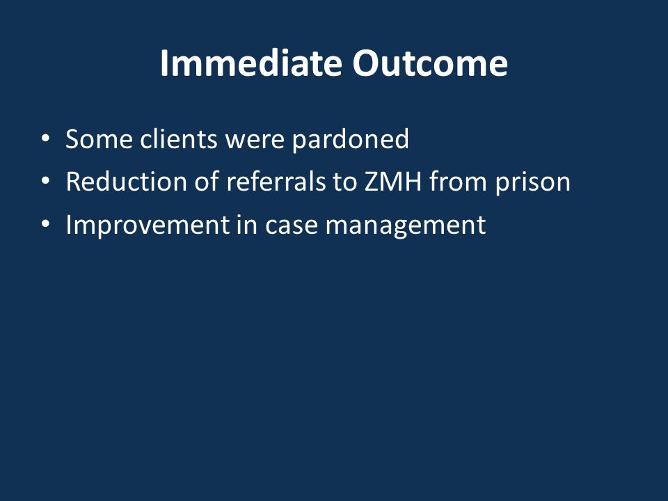 Immediate Outcome Some clients were pardoned Reduction of referrals to ZMH from prison Improvement in case management