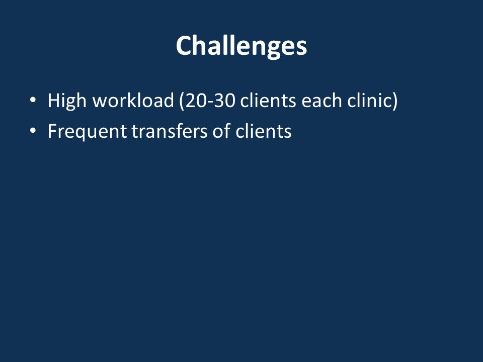 Challenges High workload (20-30 clients each clinic) Frequent transfers of clients