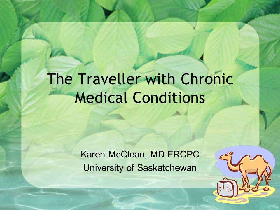 The Traveller with Chronic Medical Conditions Karen McClean, MD FRCPC University of Saskatchewan