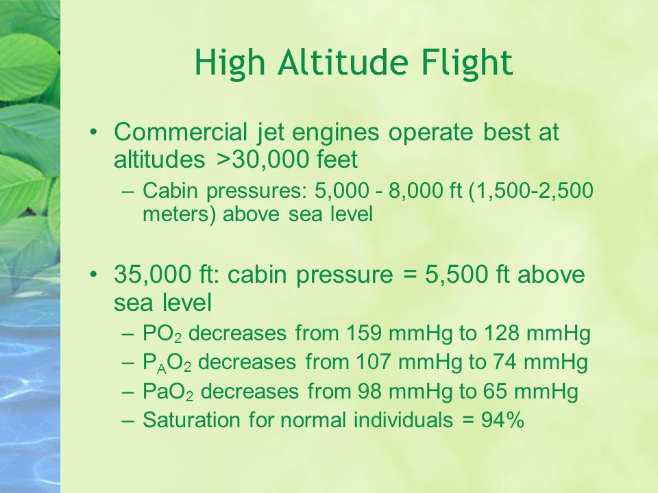High Altitude Flight Commercial jet engines operate best at altitudes >30,000 feet –Cabin pressures: 5,000 - 8,000 ft (1,500-2,500 meters) above sea level 35,000 ft: cabin pressure = 5,500 ft above sea level –PO 2 decreases from 159 mmHg to 128 mmHg –P A O 2 decreases from 107 mmHg to 74 mmHg –PaO 2 decreases from 98 mmHg to 65 mmHg –Saturation for normal individuals = 94%