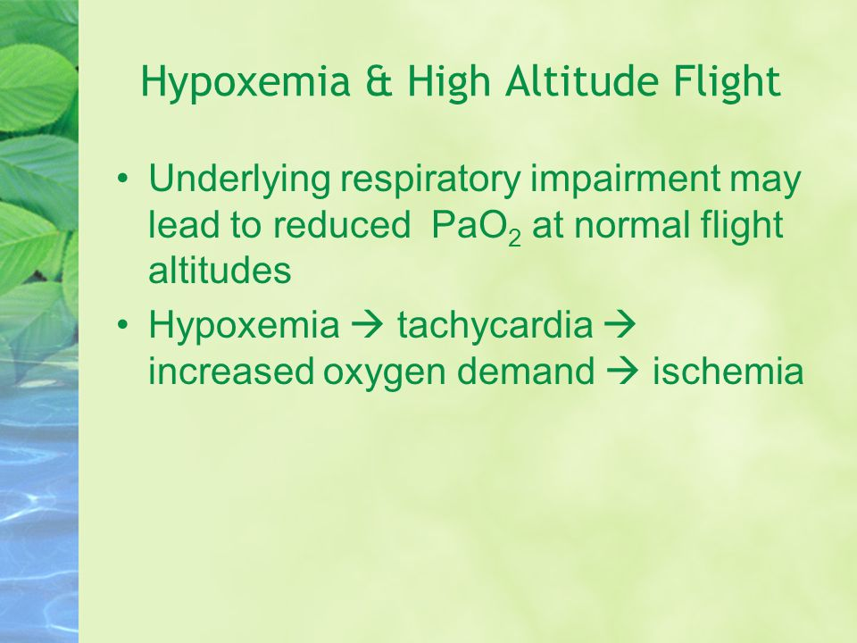 Underlying respiratory impairment may lead to reduced PaO 2 at normal flight altitudes Hypoxemia  tachycardia  increased oxygen demand  ischemia