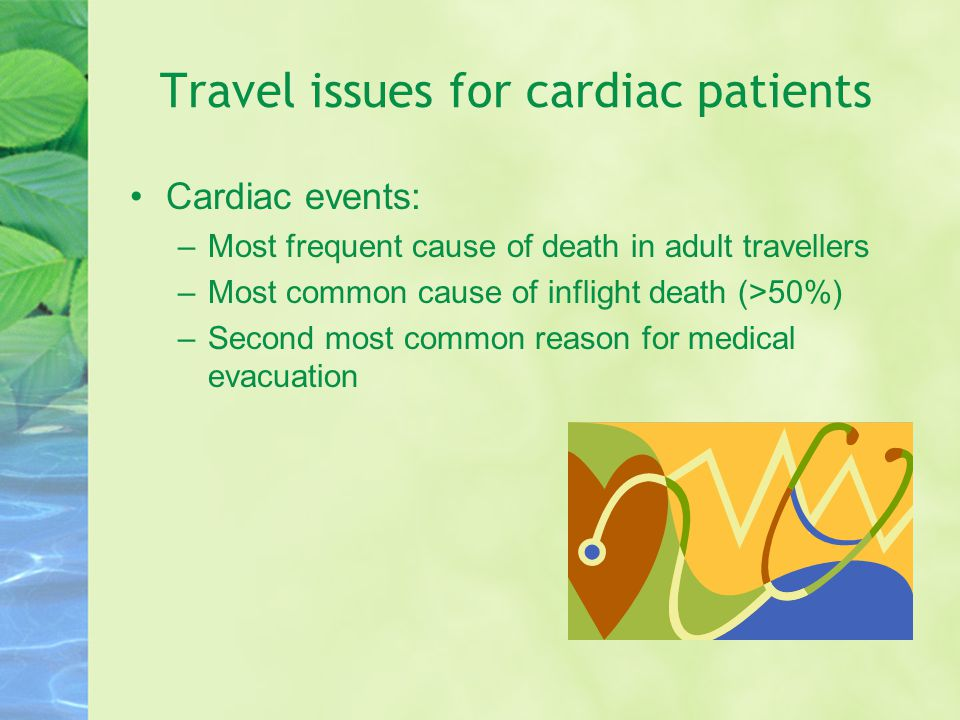 Travel issues for cardiac patients Cardiac events: –Most frequent cause of death in adult travellers –Most common cause of inflight death (>50%) –Second most common reason for medical evacuation