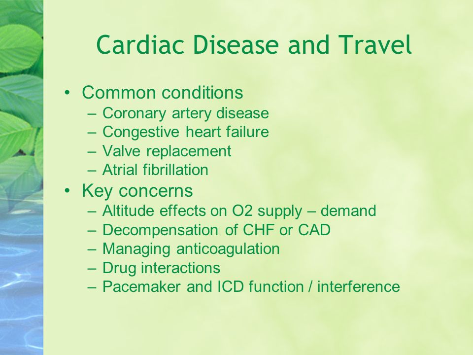 Cardiac Disease and Travel Common conditions –Coronary artery disease –Congestive heart failure –Valve replacement –Atrial fibrillation Key concerns –Altitude effects on O2 supply – demand –Decompensation of CHF or CAD –Managing anticoagulation –Drug interactions –Pacemaker and ICD function / interference