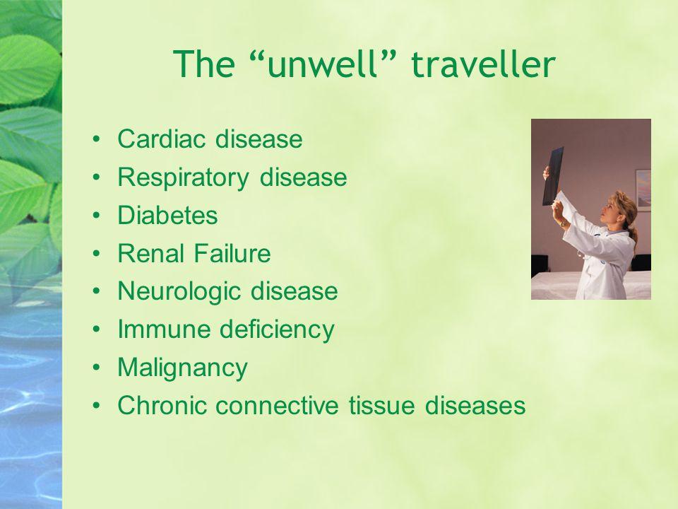 The unwell traveller Cardiac disease Respiratory disease Diabetes Renal Failure Neurologic disease Immune deficiency Malignancy Chronic connective tissue diseases