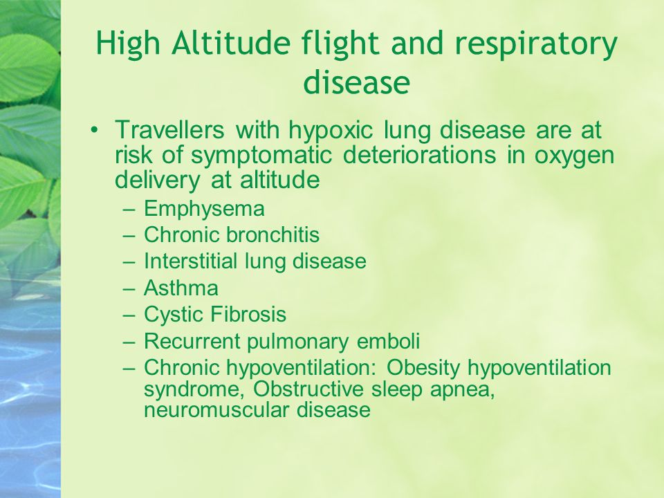 High Altitude flight and respiratory disease Travellers with hypoxic lung disease are at risk of symptomatic deteriorations in oxygen delivery at altitude –Emphysema –Chronic bronchitis –Interstitial lung disease –Asthma –Cystic Fibrosis –Recurrent pulmonary emboli –Chronic hypoventilation: Obesity hypoventilation syndrome, Obstructive sleep apnea, neuromuscular disease