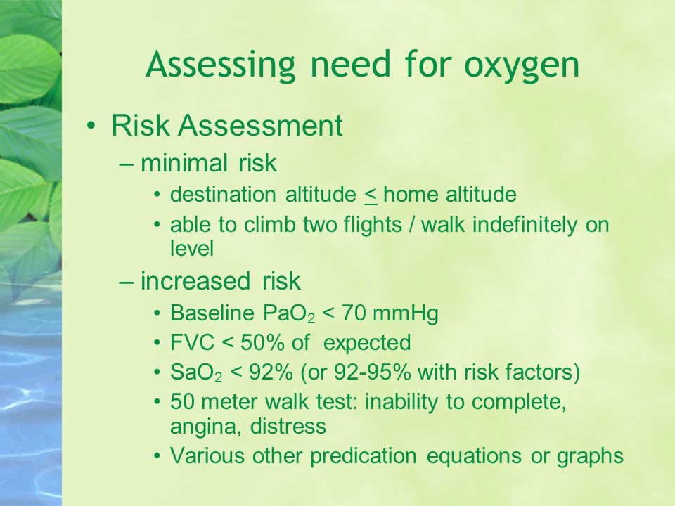 Assessing need for oxygen Risk Assessment –minimal risk destination altitude < home altitude able to climb two flights / walk indefinitely on level –increased risk Baseline PaO 2 < 70 mmHg FVC < 50% of expected SaO 2 < 92% (or 92-95% with risk factors) 50 meter walk test: inability to complete, angina, distress Various other predication equations or graphs