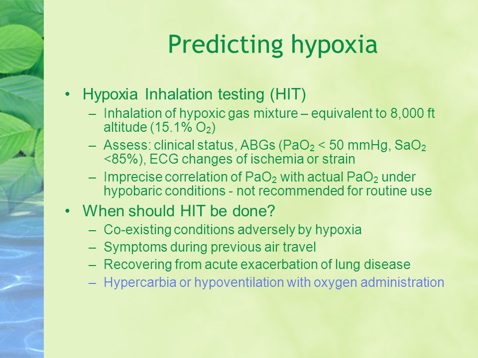 Predicting hypoxia Hypoxia Inhalation testing (HIT) –Inhalation of hypoxic gas mixture – equivalent to 8,000 ft altitude (15.1% O 2 ) –Assess: clinical status, ABGs (PaO 2 < 50 mmHg, SaO 2 <85%), ECG changes of ischemia or strain –Imprecise correlation of PaO 2 with actual PaO 2 under hypobaric conditions - not recommended for routine use When should HIT be done.