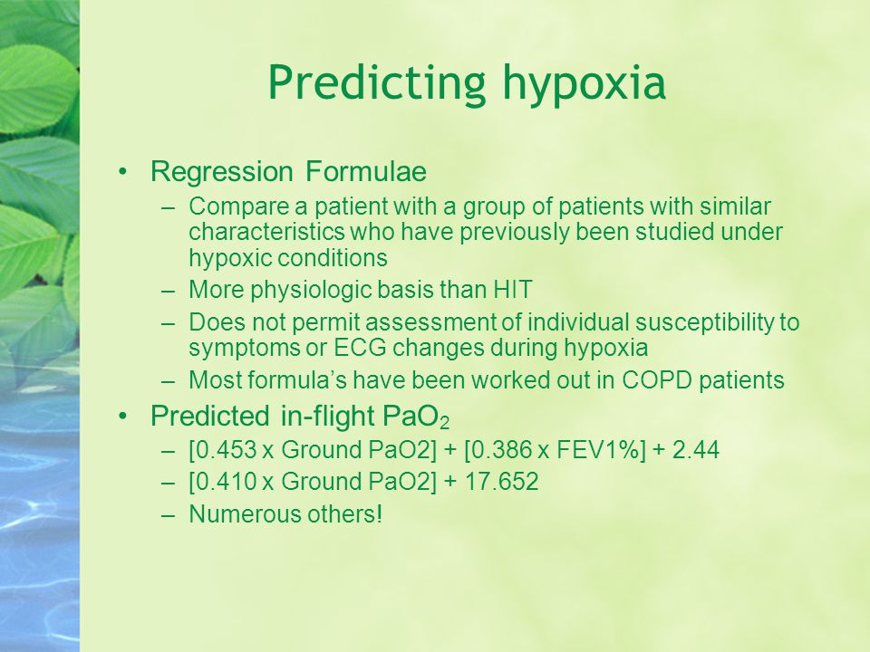 Predicting hypoxia Regression Formulae –Compare a patient with a group of patients with similar characteristics who have previously been studied under hypoxic conditions –More physiologic basis than HIT –Does not permit assessment of individual susceptibility to symptoms or ECG changes during hypoxia –Most formula's have been worked out in COPD patients Predicted in-flight PaO 2 –[0.453 x Ground PaO2] + [0.386 x FEV1%] + 2.44 –[0.410 x Ground PaO2] + 17.652 –Numerous others!