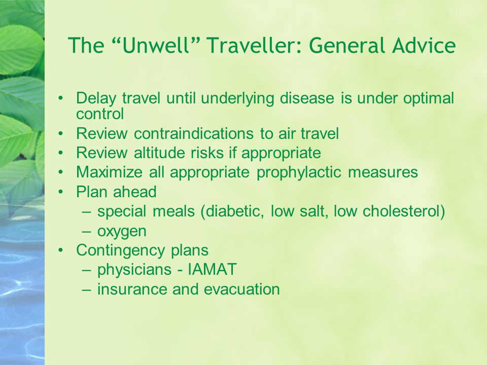 The Unwell Traveller: General Advice Delay travel until underlying disease is under optimal control Review contraindications to air travel Review altitude risks if appropriate Maximize all appropriate prophylactic measures Plan ahead –special meals (diabetic, low salt, low cholesterol) –oxygen Contingency plans –physicians - IAMAT –insurance and evacuation
