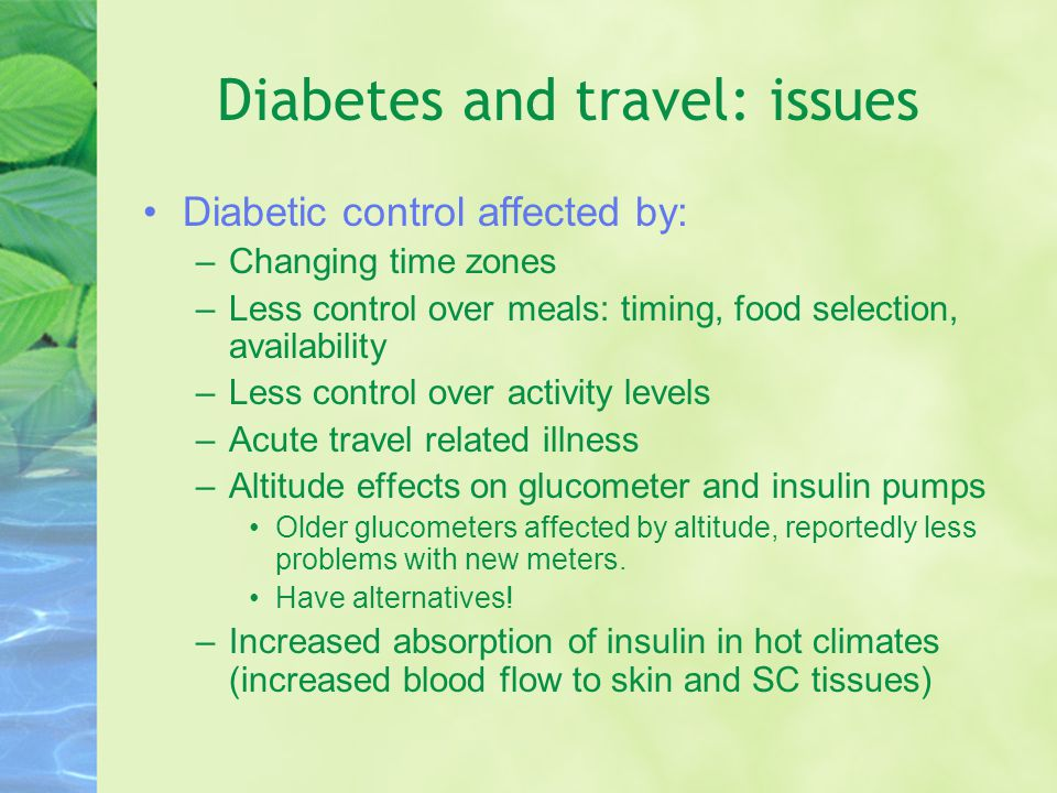 Diabetes and travel: issues Diabetic control affected by: –Changing time zones –Less control over meals: timing, food selection, availability –Less control over activity levels –Acute travel related illness –Altitude effects on glucometer and insulin pumps Older glucometers affected by altitude, reportedly less problems with new meters.