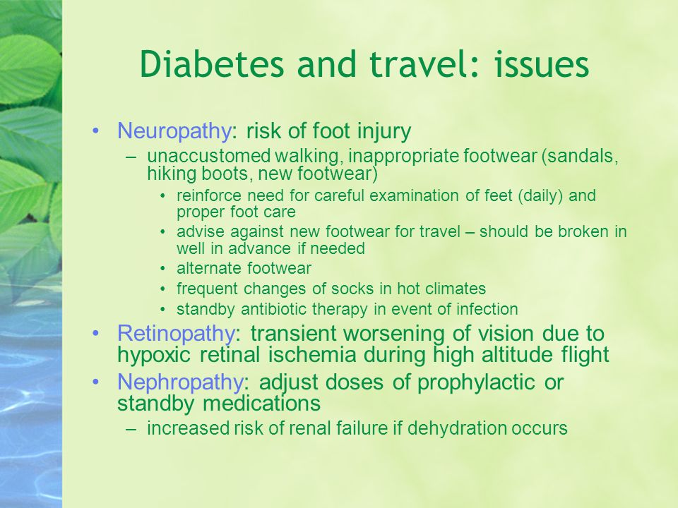 Diabetes and travel: issues Neuropathy: risk of foot injury –unaccustomed walking, inappropriate footwear (sandals, hiking boots, new footwear) reinforce need for careful examination of feet (daily) and proper foot care advise against new footwear for travel – should be broken in well in advance if needed alternate footwear frequent changes of socks in hot climates standby antibiotic therapy in event of infection Retinopathy: transient worsening of vision due to hypoxic retinal ischemia during high altitude flight Nephropathy: adjust doses of prophylactic or standby medications –increased risk of renal failure if dehydration occurs