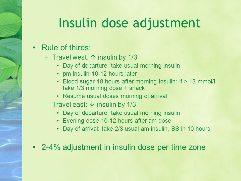 Insulin dose adjustment Rule of thirds: –Travel west:  insulin by 1/3 Day of departure: take usual morning insulin pm insulin 10-12 hours later Blood sugar 18 hours after morning insulin: if > 13 mmol/l, take 1/3 morning dose + snack Resume usual doses morning of arrival –Travel east:  insulin by 1/3 Day of departure: take usual morning insulin Evening dose 10-12 hours after am dose Day of arrival: take 2/3 usual am insulin, BS in 10 hours 2-4% adjustment in insulin dose per time zone