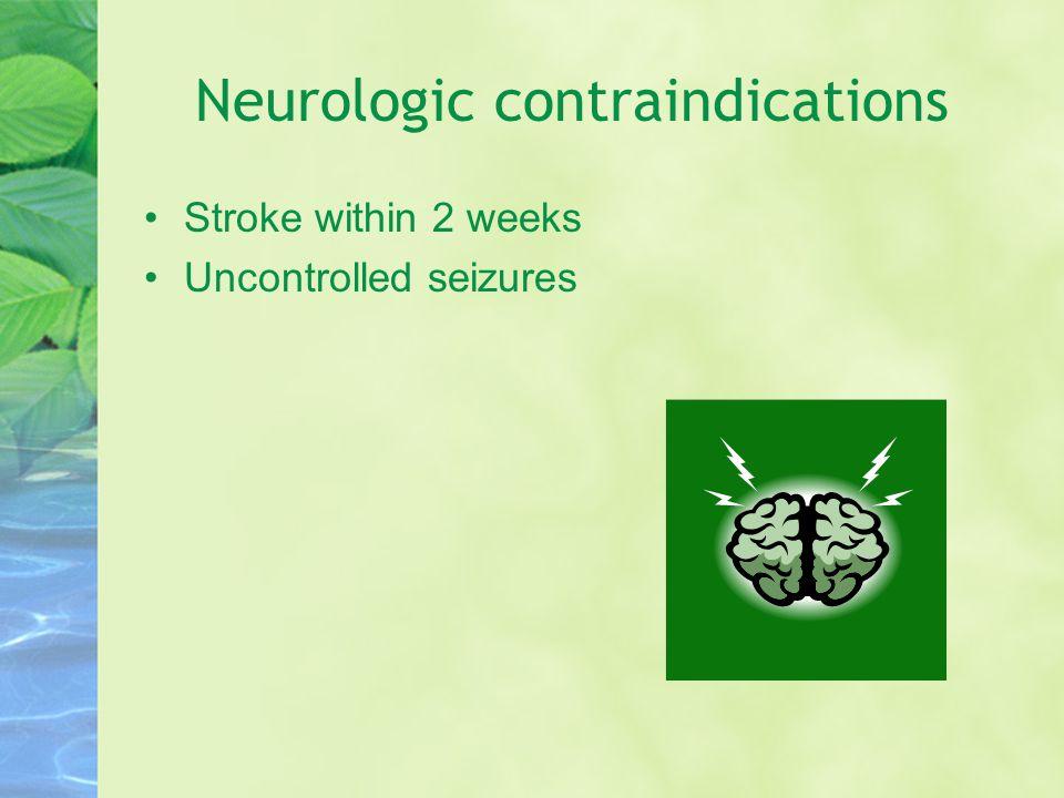 Neurologic contraindications Stroke within 2 weeks Uncontrolled seizures