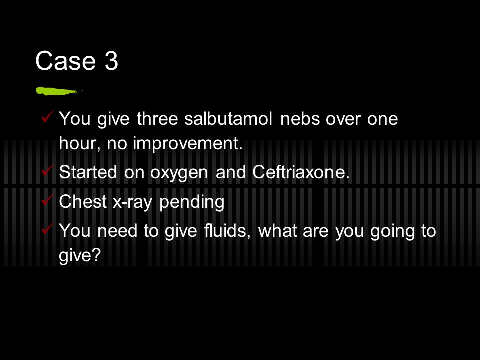 Case 3 You give three salbutamol nebs over one hour, no improvement. Started on oxygen and Ceftriaxone. Chest x-ray pending You need to give fluids, w