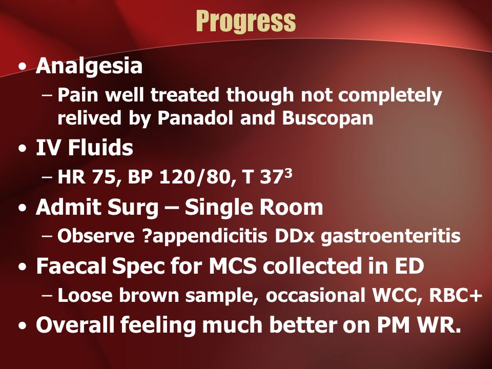 Progress Analgesia –Pain well treated though not completely relived by Panadol and Buscopan IV Fluids –HR 75, BP 120/80, T 37 3 Admit Surg – Single Room –Observe appendicitis DDx gastroenteritis Faecal Spec for MCS collected in ED –Loose brown sample, occasional WCC, RBC+ Overall feeling much better on PM WR.