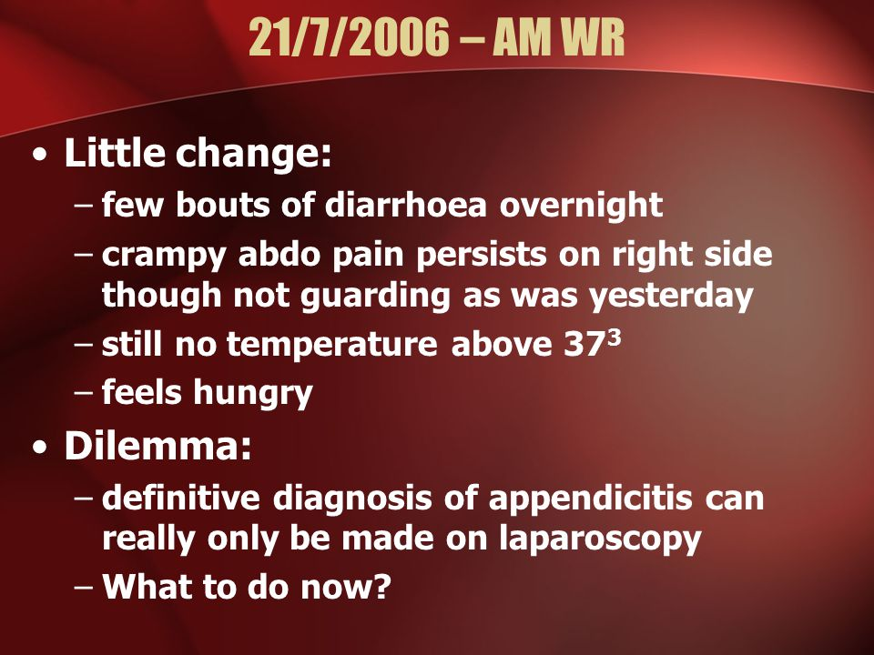 21/7/2006 – AM WR Little change: –few bouts of diarrhoea overnight –crampy abdo pain persists on right side though not guarding as was yesterday –still no temperature above 37 3 –feels hungry Dilemma: –definitive diagnosis of appendicitis can really only be made on laparoscopy –What to do now