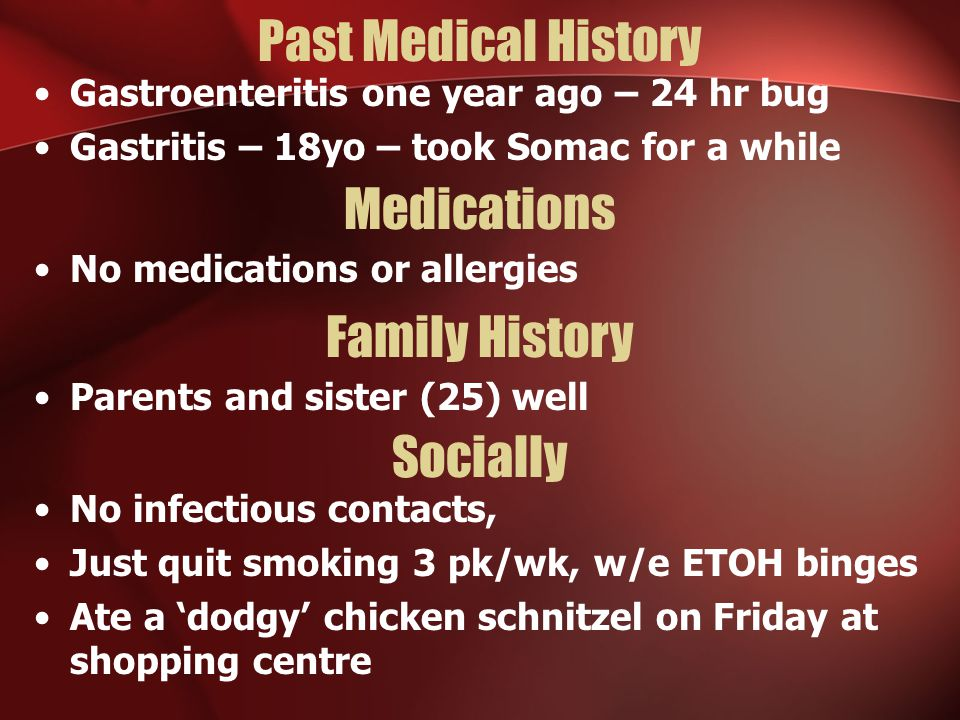 Past Medical History Gastroenteritis one year ago – 24 hr bug Gastritis – 18yo – took Somac for a while Medications No medications or allergies Family History Socially Parents and sister (25) well No infectious contacts, Just quit smoking 3 pk/wk, w/e ETOH binges Ate a 'dodgy' chicken schnitzel on Friday at shopping centre