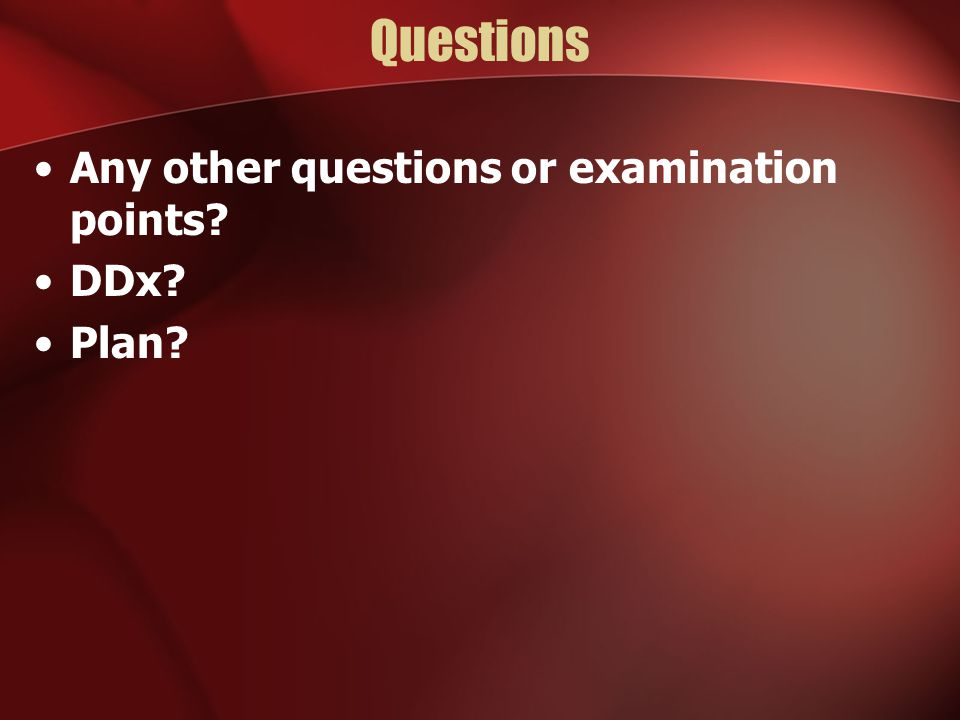 Questions Any other questions or examination points DDx Plan