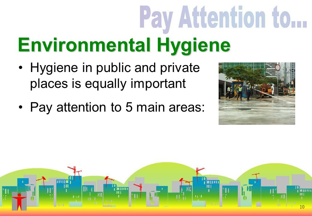 Environmental Hygiene Hygiene in public and private places is equally important Pay attention to 5 main areas: 10