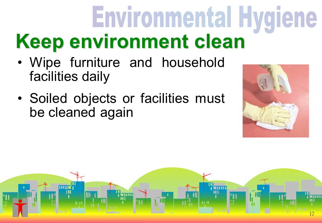 Keep environment clean Wipe furniture and household facilities daily Soiled objects or facilities must be cleaned again 12