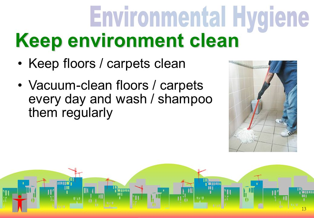 Keep environment clean 13 Keep floors / carpets clean Vacuum-clean floors / carpets every day and wash / shampoo them regularly